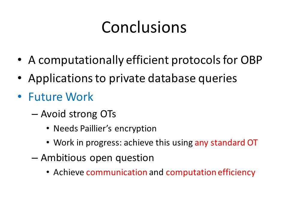 Conclusions A computationally efficient protocols for OBP Applications to private database queries Future Work – Avoid strong OTs Needs Paillier's enc