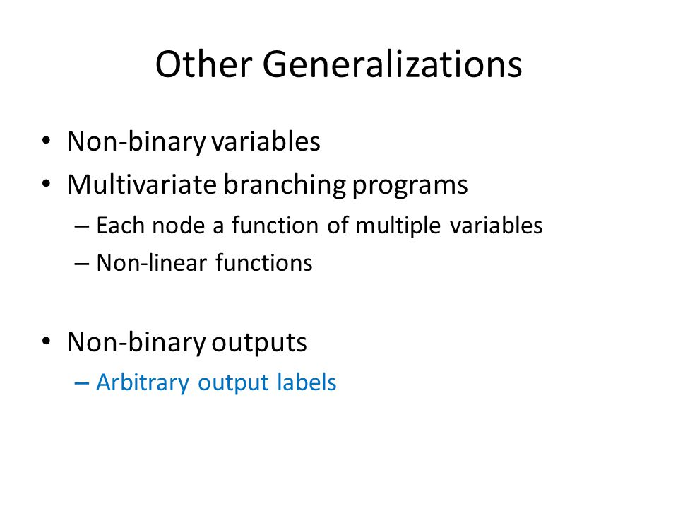 Other Generalizations Non-binary variables Multivariate branching programs – Each node a function of multiple variables – Non-linear functions Non-bin