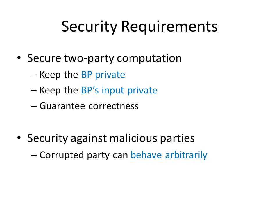 Security Requirements Secure two-party computation – Keep the BP private – Keep the BP's input private – Guarantee correctness Security against malici
