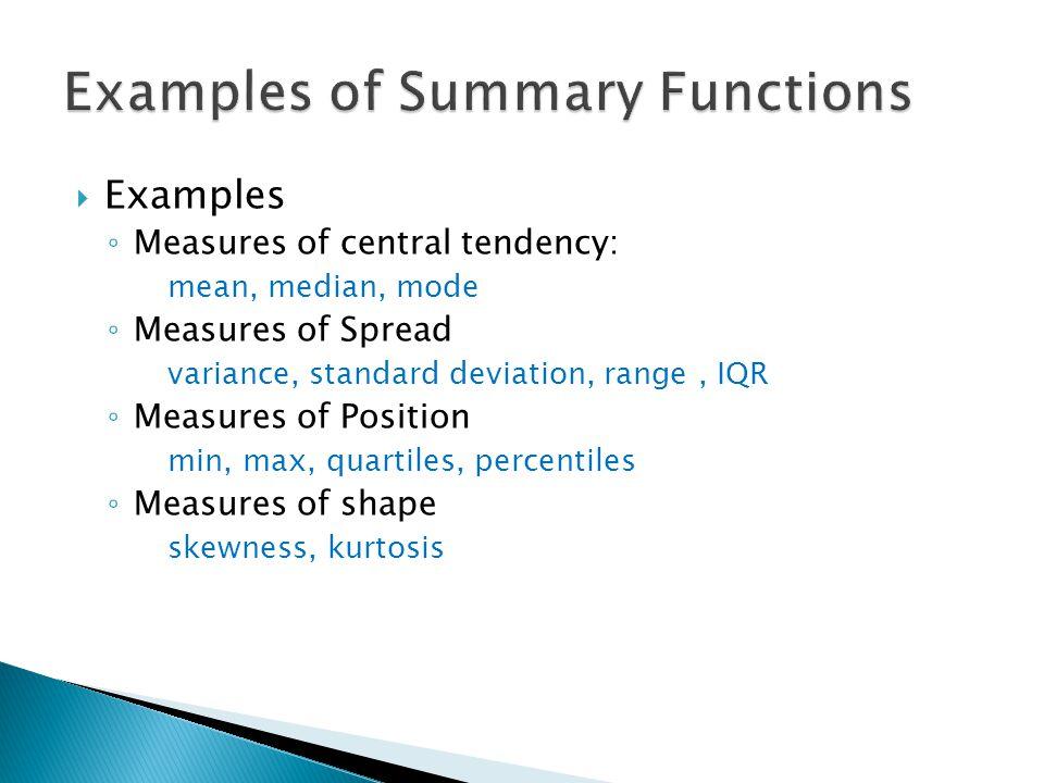  Examples ◦ Measures of central tendency: mean, median, mode ◦ Measures of Spread variance, standard deviation, range, IQR ◦ Measures of Position min