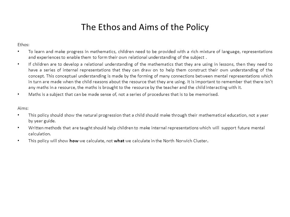 The Ethos and Aims of the Policy Ethos: To learn and make progress in mathematics, children need to be provided with a rich mixture of language, representations and experiences to enable them to form their own relational understanding of the subject.