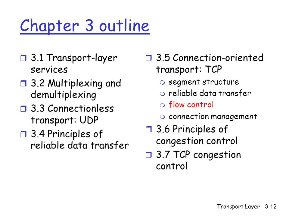 Transport Layer 3-12 Chapter 3 outline r 3.1 Transport-layer services r 3.2 Multiplexing and demultiplexing r 3.3 Connectionless transport: UDP r 3.4 Principles of reliable data transfer r 3.5 Connection-oriented transport: TCP m segment structure m reliable data transfer m flow control m connection management r 3.6 Principles of congestion control r 3.7 TCP congestion control