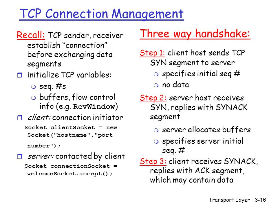 Transport Layer 3-16 TCP Connection Management Recall: TCP sender, receiver establish connection before exchanging data segments r initialize TCP variables: m seq.
