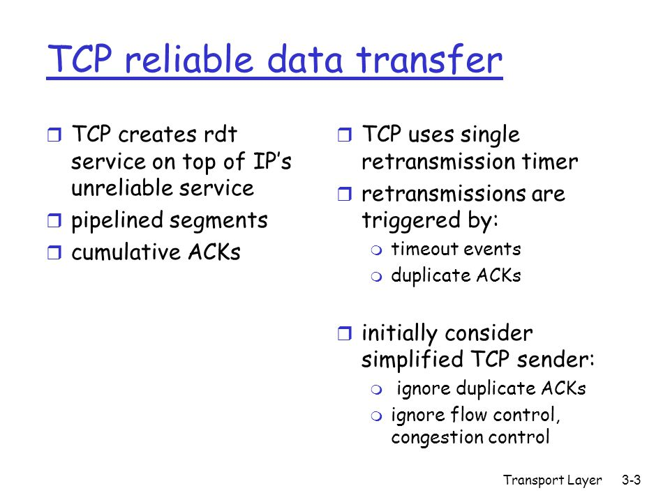 Transport Layer 3-3 TCP reliable data transfer r TCP creates rdt service on top of IP's unreliable service r pipelined segments r cumulative ACKs r TCP uses single retransmission timer r retransmissions are triggered by: m timeout events m duplicate ACKs r initially consider simplified TCP sender: m ignore duplicate ACKs m ignore flow control, congestion control