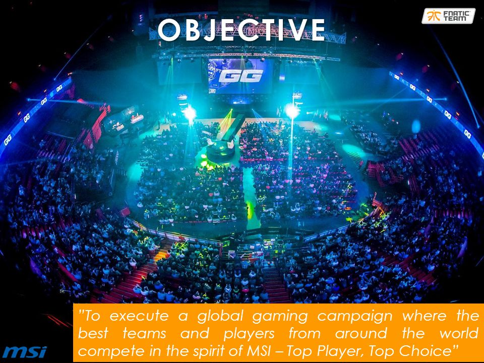 To execute a global gaming campaign where the best teams and players from around the world compete in the spirit of MSI – Top Player, Top Choice OBJECTIVE