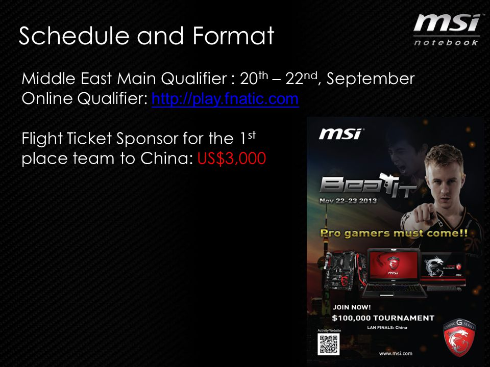 Schedule and Format 6 Middle East Main Qualifier : 20 th – 22 nd, September Online Qualifier: http://play.fnatic.com http://play.fnatic.com Flight Ticket Sponsor for the 1 st place team to China: US$3,000
