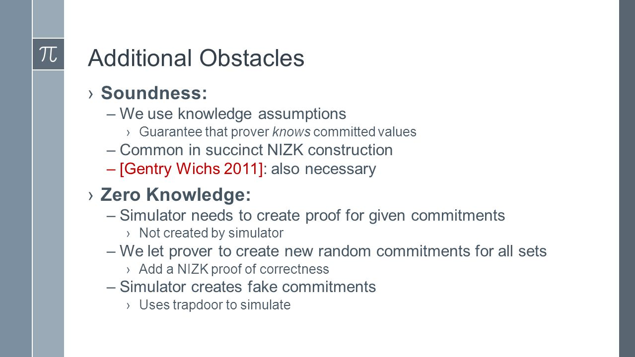 Additional Obstacles ›Soundness: –We use knowledge assumptions ›Guarantee that prover knows committed values –Common in succinct NIZK construction –[Gentry Wichs 2011]: also necessary ›Zero Knowledge: –Simulator needs to create proof for given commitments ›Not created by simulator –We let prover to create new random commitments for all sets ›Add a NIZK proof of correctness –Simulator creates fake commitments ›Uses trapdoor to simulate