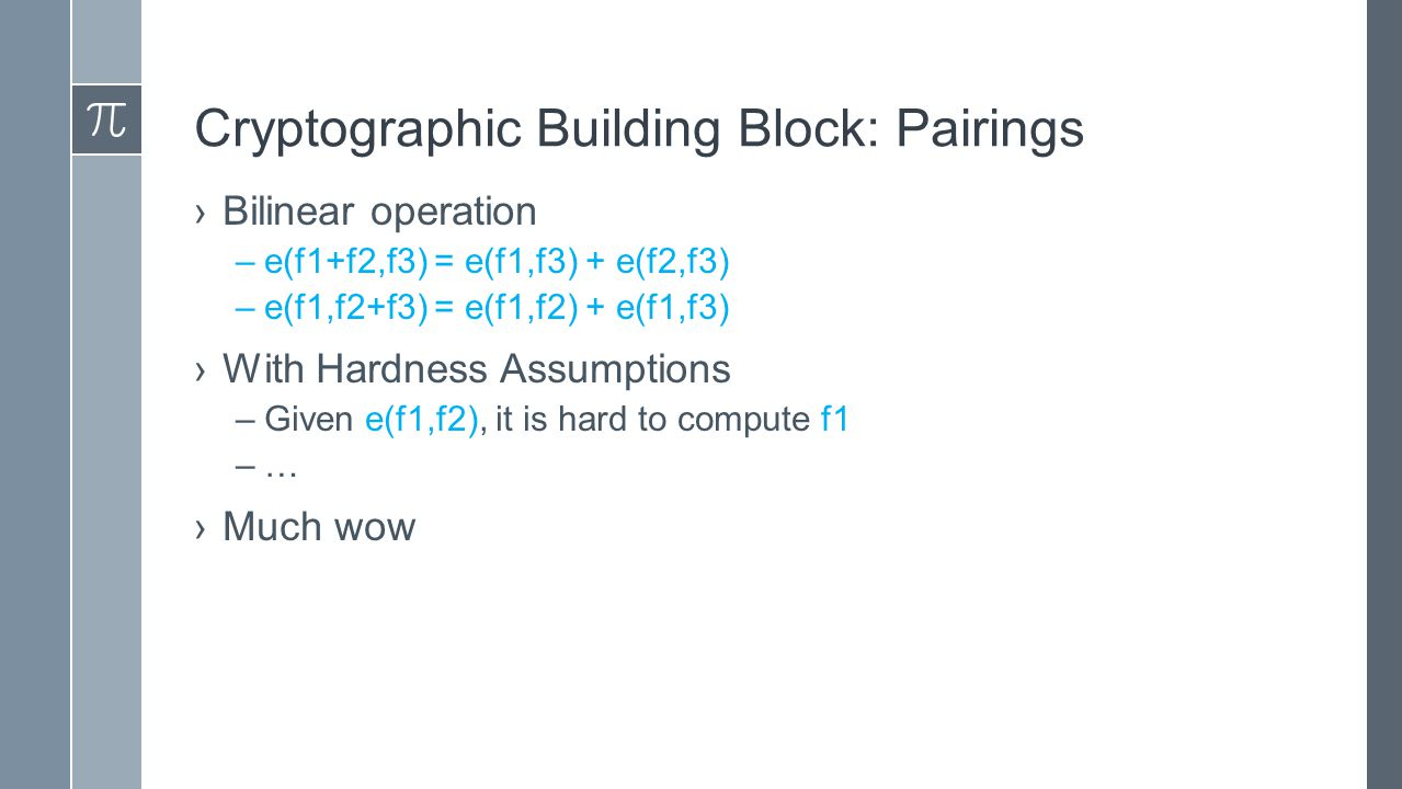 Cryptographic Building Block: Pairings ›Bilinear operation –e(f1+f2,f3) = e(f1,f3) + e(f2,f3) –e(f1,f2+f3) = e(f1,f2) + e(f1,f3) ›With Hardness Assumptions –Given e(f1,f2), it is hard to compute f1 –…–… ›Much wow