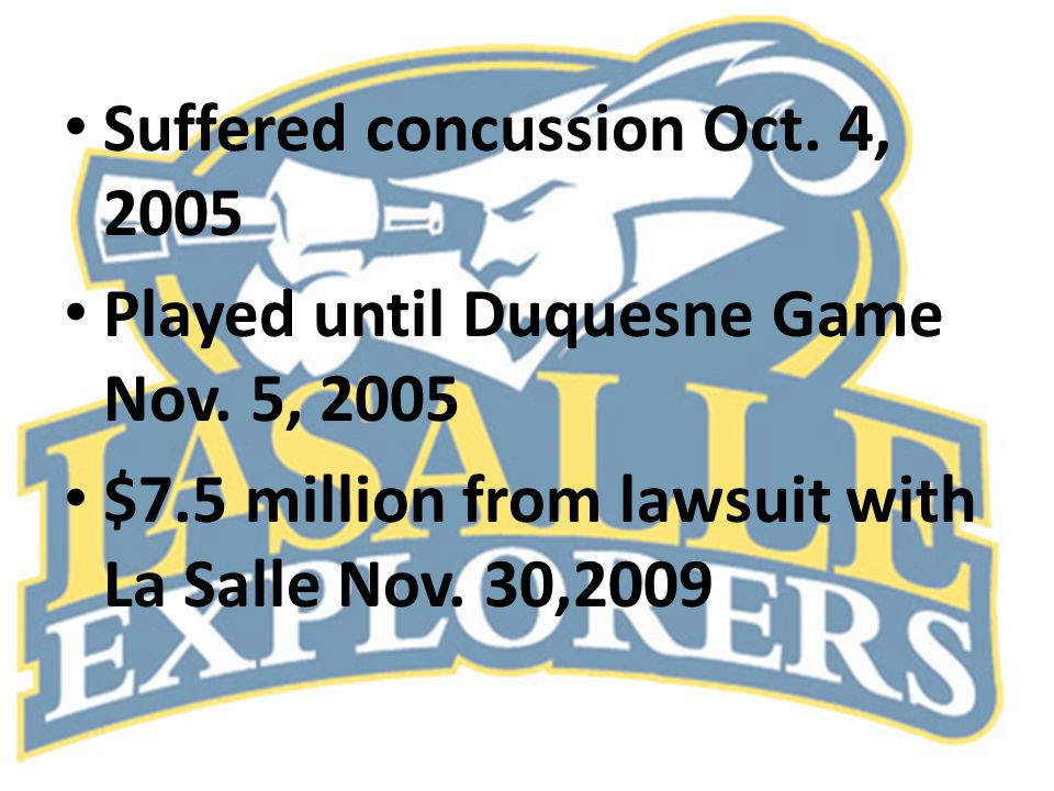 Suffered concussion Oct. 4, 2005 Played until Duquesne Game Nov. 5, 2005 $7.5 million from lawsuit with La Salle Nov. 30,2009