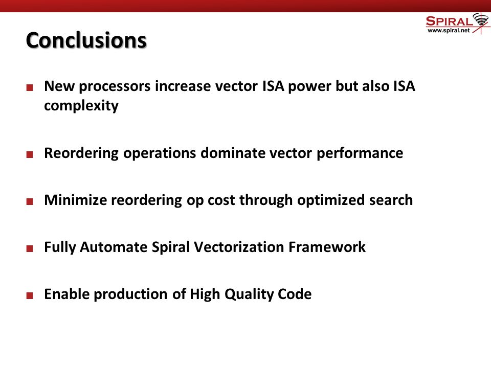 Conclusions New processors increase vector ISA power but also ISA complexity Reordering operations dominate vector performance Minimize reordering op cost through optimized search Fully Automate Spiral Vectorization Framework Enable production of High Quality Code