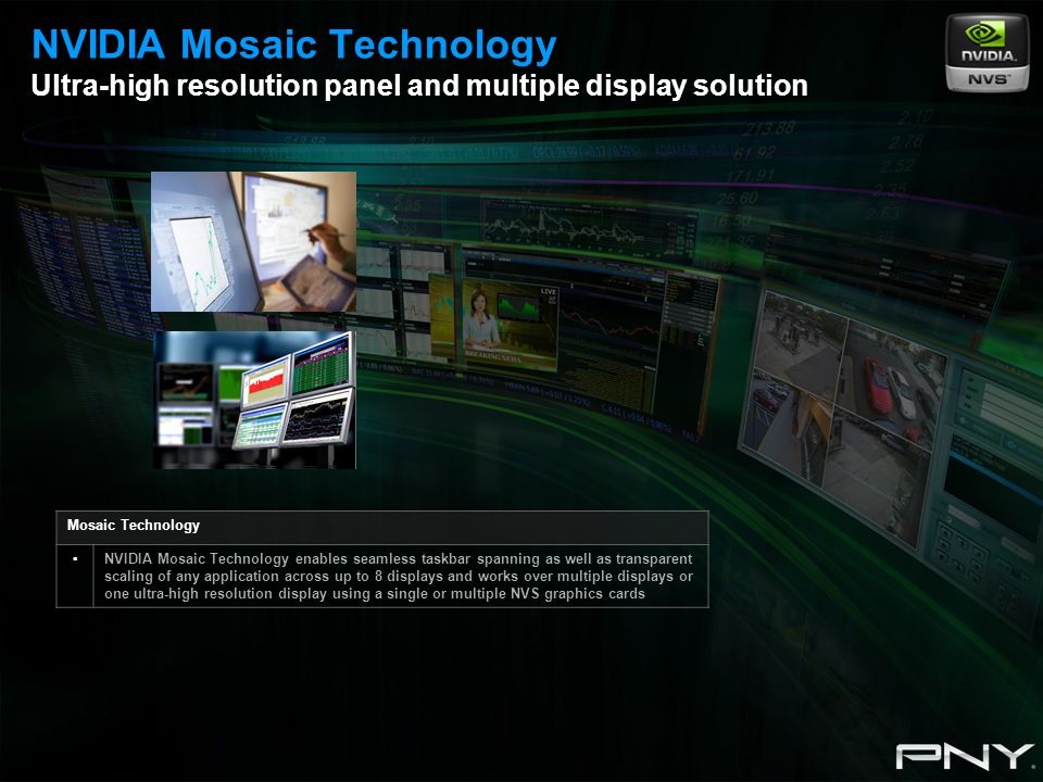 Mosaic Technology ▪NVIDIA Mosaic Technology enables seamless taskbar spanning as well as transparent scaling of any application across up to 8 displays and works over multiple displays or one ultra-high resolution display using a single or multiple NVS graphics cards NVIDIA Mosaic Technology Ultra-high resolution panel and multiple display solution