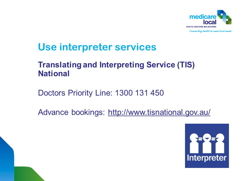 Use interpreter services Translating and Interpreting Service (TIS) National Doctors Priority Line: 1300 131 450 Advance bookings: http://www.tisnational.gov.au/