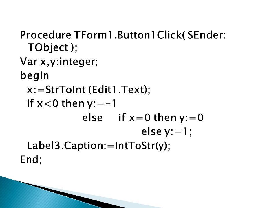 Procedure TForm1.Button1Click( SEnder: TObject ); Var x1,x2,y:integer; begin x1:=StrToInt(Edit1.Text); x2:=StrToInt(Edit2.Text); if x1<x2 then y:=x1+x2 else if x1=x2 then y:=3*x1 else y:=5*x1-x2; Label4.Caption:=IntToStr(y); End;