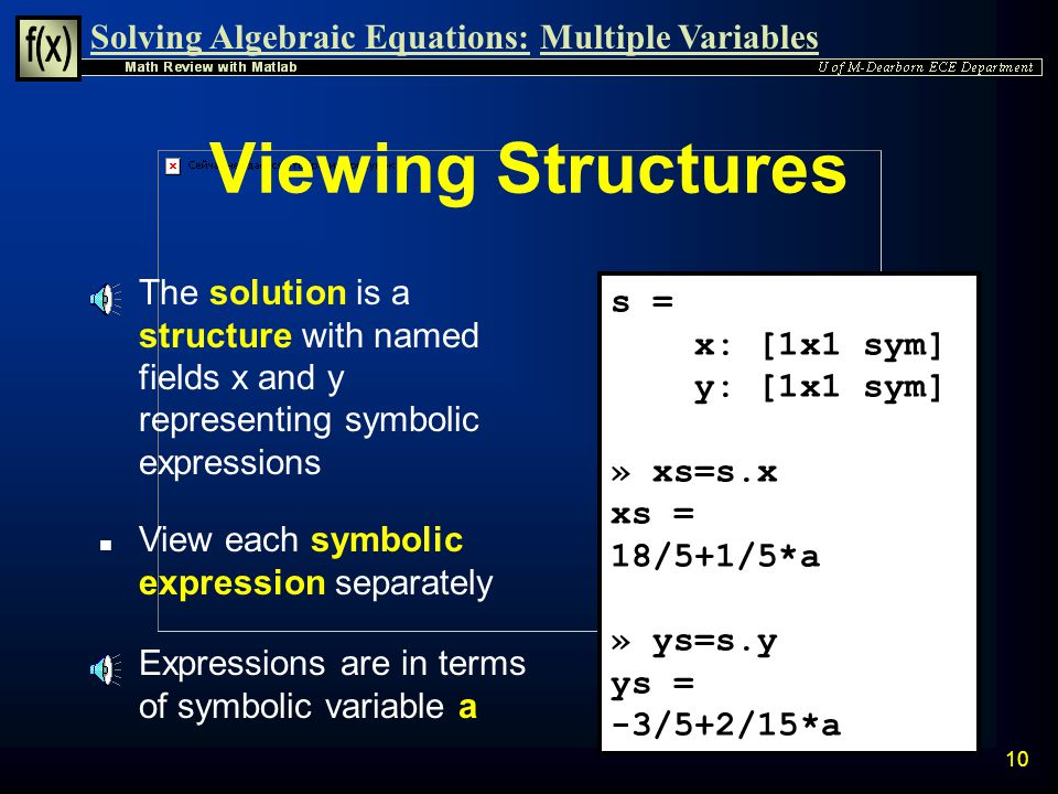 Solving Algebraic Equations:Multiple Variables 9 System of Equations with Symbolic Constant Example n Solve the two equations: » syms x y a » s=solve(