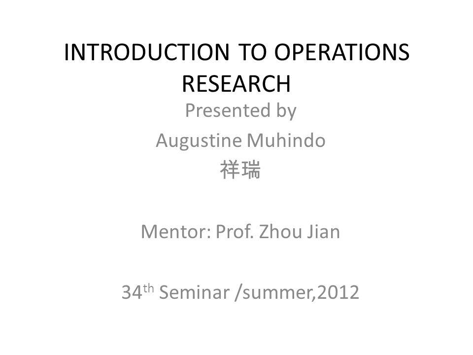 INTRODUCTION TO OPERATIONS RESEARCH Presented by Augustine Muhindo 祥瑞 Mentor: Prof.