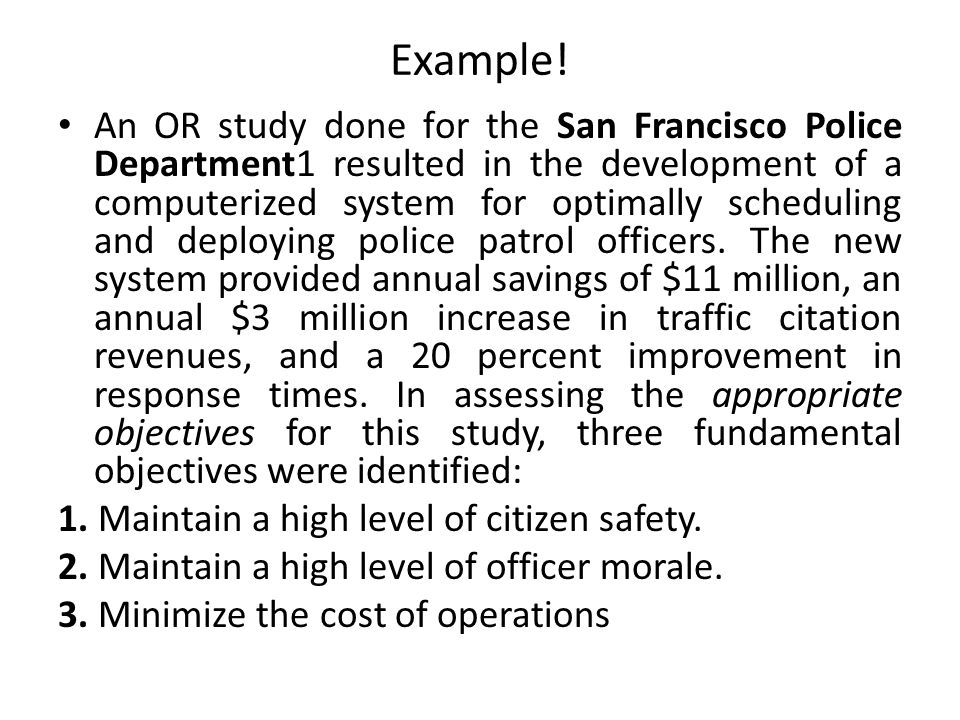 Example! An OR study done for the San Francisco Police Department1 resulted in the development of a computerized system for optimally scheduling and d