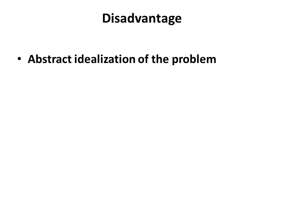 Disadvantage Abstract idealization of the problem