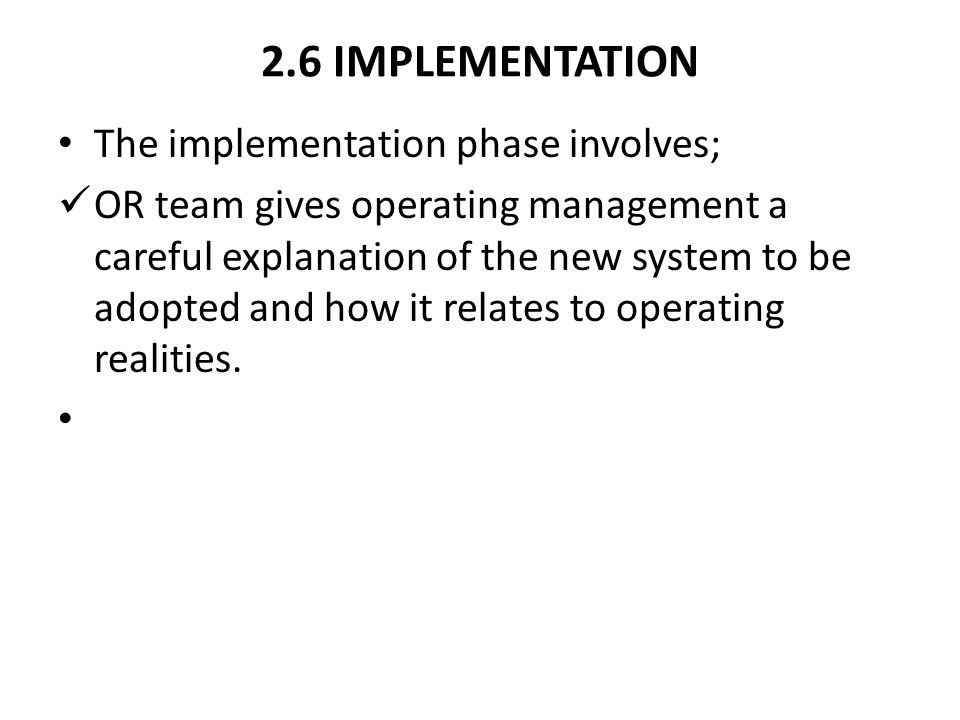 2.6 IMPLEMENTATION The implementation phase involves; OR team gives operating management a careful explanation of the new system to be adopted and how it relates to operating realities.