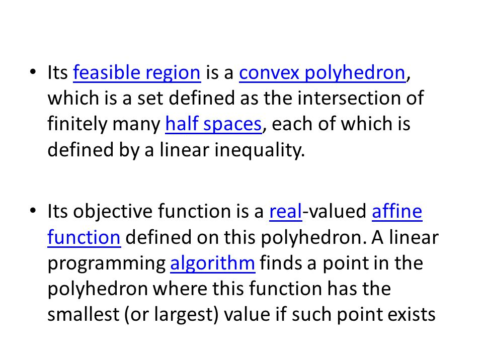 Its feasible region is a convex polyhedron, which is a set defined as the intersection of finitely many half spaces, each of which is defined by a linear inequality.feasible regionconvex polyhedronhalf spaces Its objective function is a real-valued affine function defined on this polyhedron.