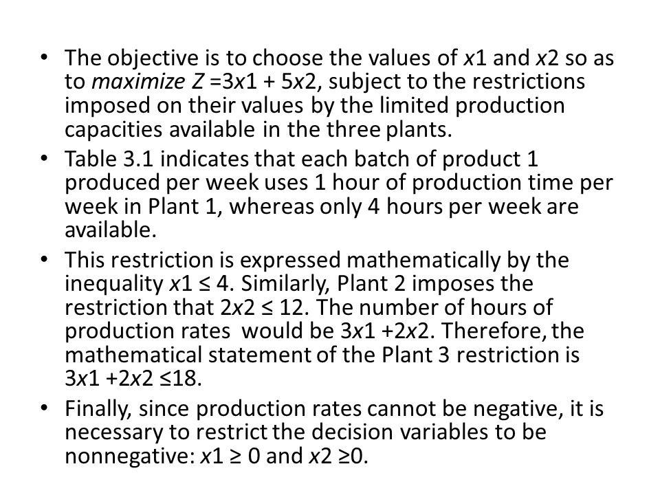 The objective is to choose the values of x1 and x2 so as to maximize Z =3x1 + 5x2, subject to the restrictions imposed on their values by the limited production capacities available in the three plants.