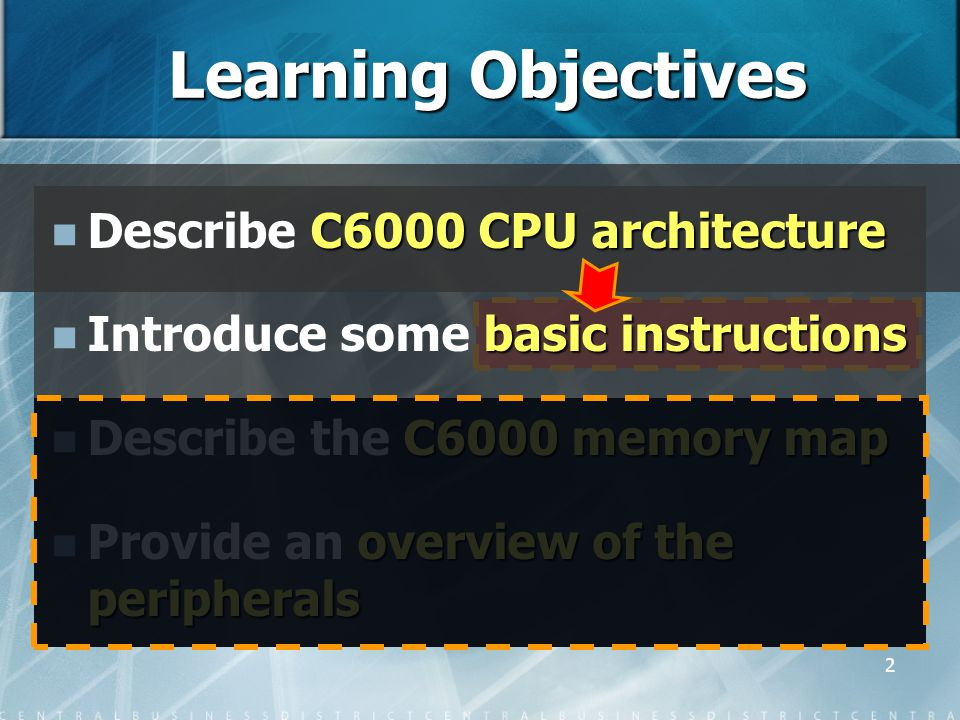 2 C6000 CPU architecture Describe C6000 CPU architecture basic instructions Introduce some basic instructions C6000 memory map Describe the C6000 memory map overview of the peripherals Provide an overview of the peripherals Learning Objectives