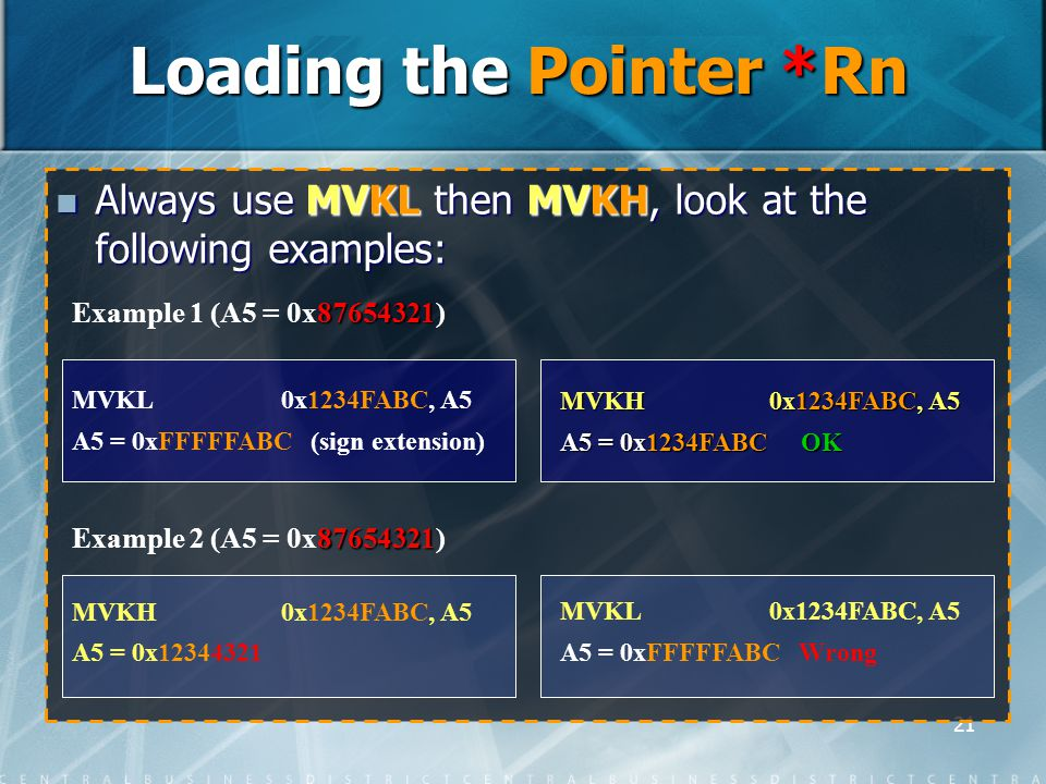 21 Always use MVKL then MVKH, look at the following examples: Always use MVKL then MVKH, look at the following examples: Loading the Pointer *Rn MVKL0x1234FABC, A5 A5 = 0xFFFFFABC Wrong 87654321 Example 1 (A5 = 0x87654321) MVKL0x1234FABC, A5 A5 = 0xFFFFFABC (sign extension) MVKH0x1234FABC, A5 A5 = 0x1234FABC OK 87654321 Example 2 (A5 = 0x87654321) MVKH0x1234FABC, A5 A5 = 0x12344321