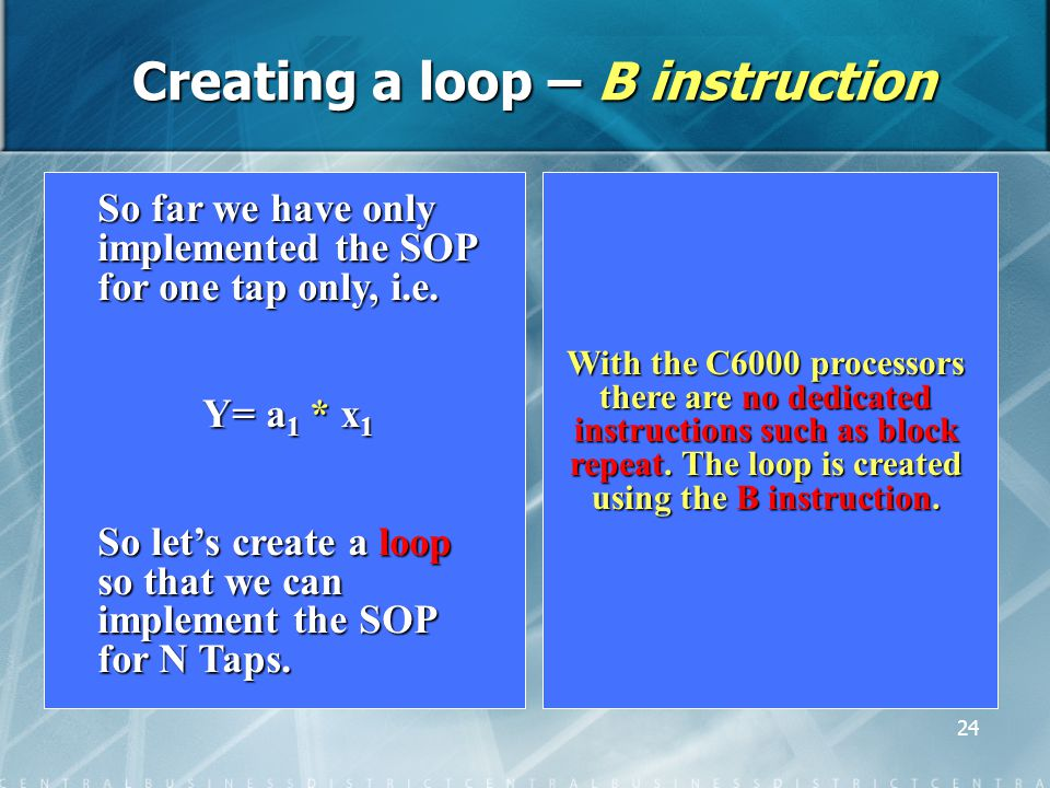 24 Creating a loop – B instruction With the C6000 processors there are no dedicated instructions such as block repeat.