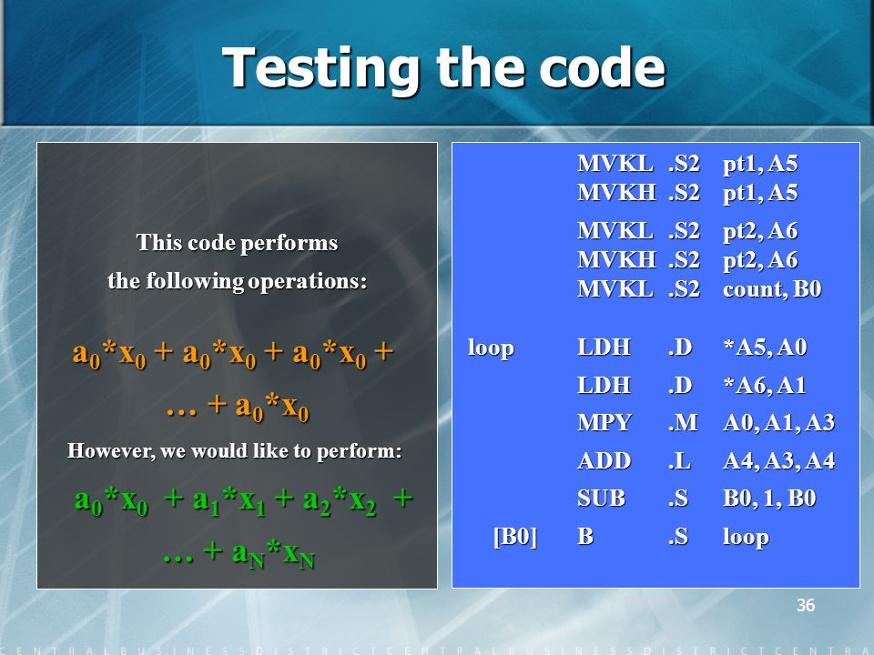 36 Testing the code This code performs the following operations: a 0 *x 0 + a 0 *x 0 + a 0 *x 0 + … + a 0 *x 0 However, we would like to perform: a 0 *x 0 + a 1 *x 1 + a 2 *x 2 + a 0 *x 0 + a 1 *x 1 + a 2 *x 2 + … + a N *x N … + a N *x N MVKL.S2 pt1, A5 MVKL.S2 pt1, A5 MVKH.S2 pt1, A5 MVKH.S2 pt1, A5 MVKL.S2 pt2, A6 MVKL.S2 pt2, A6 MVKH.S2 pt2, A6 MVKH.S2 pt2, A6 MVKL.S2count, B0 loop LDH.D*A5, A0 LDH.D*A6, A1 LDH.D*A6, A1 MPY.MA0, A1, A3 MPY.MA0, A1, A3 ADD.LA4, A3, A4 ADD.LA4, A3, A4 SUB.SB0, 1, B0 [B0]B.Sloop [B0]B.Sloop