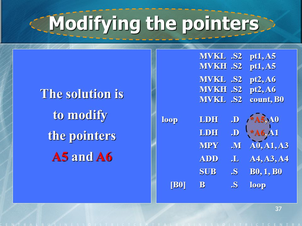 37 Modifying the pointers The solution is to modify the pointers A5 and A6 MVKL.S2 pt1, A5 MVKL.S2 pt1, A5 MVKH.S2 pt1, A5 MVKH.S2 pt1, A5 MVKL.S2 pt2, A6 MVKL.S2 pt2, A6 MVKH.S2 pt2, A6 MVKH.S2 pt2, A6 MVKL.S2count, B0 loop LDH.D*A5, A0 LDH.D*A6, A1 LDH.D*A6, A1 MPY.MA0, A1, A3 MPY.MA0, A1, A3 ADD.LA4, A3, A4 ADD.LA4, A3, A4 SUB.SB0, 1, B0 [B0]B.Sloop [B0]B.Sloop