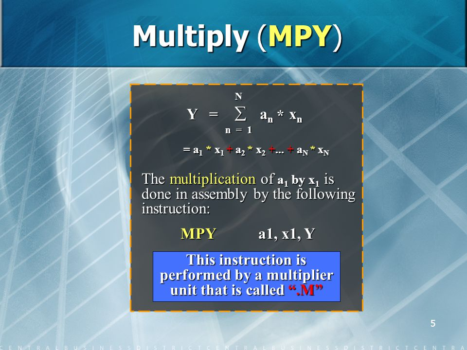 5 Multiply (MPY) The multiplication of a 1 by x 1 is done in assembly by the following instruction: MPY a1, x1, Y MPY a1, x1, Y This instruction is performed by a multiplier unit that is called .M Y = N  a n x n n = 1 * = a 1 * x 1 + a 2 * x 2 +...