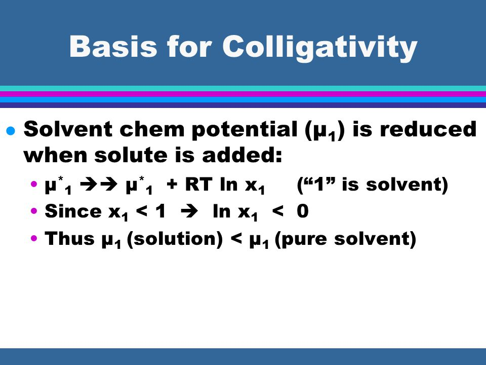 Basis for Colligativity l Solvent chem potential (μ 1 ) is reduced when solute is added: μ * 1  μ * 1 + RT ln x 1 ( 1 is solvent) Since x 1 < 1  ln x 1 < 0 Thus μ 1 (solution) < μ 1 (pure solvent)