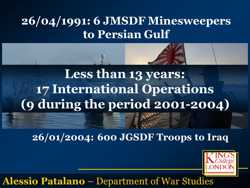 Alessio Patalano – Department of War Studies 26/04/1991: 6 JMSDF Minesweepers to Persian Gulf 26/01/2004: 600 JGSDF Troops to Iraq Less than 13 years: 17 International Operations (9 during the period 2001-2004)