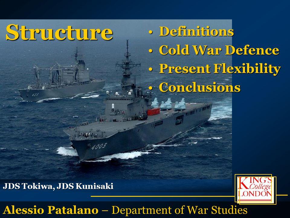 Alessio Patalano – Department of War Studies JDS Tokiwa, JDS Kunisaki DefinitionsDefinitions Cold War DefenceCold War Defence Present FlexibilityPresent Flexibility ConclusionsConclusions Structure