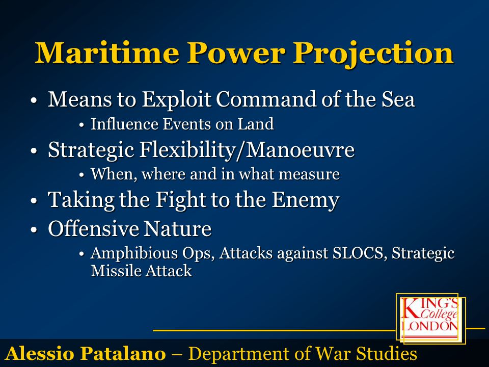 Alessio Patalano – Department of War Studies Maritime Power Projection Means to Exploit Command of the SeaMeans to Exploit Command of the Sea Influence Events on LandInfluence Events on Land Strategic Flexibility/ManoeuvreStrategic Flexibility/Manoeuvre When, where and in what measureWhen, where and in what measure Taking the Fight to the EnemyTaking the Fight to the Enemy Offensive NatureOffensive Nature Amphibious Ops, Attacks against SLOCS, Strategic Missile AttackAmphibious Ops, Attacks against SLOCS, Strategic Missile Attack