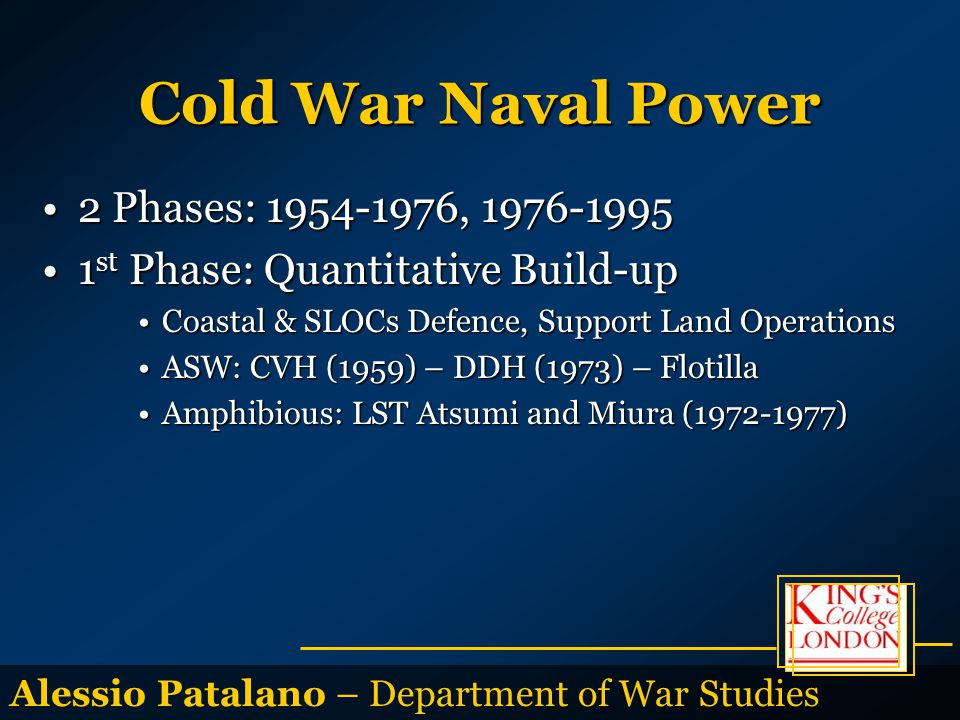 Alessio Patalano – Department of War Studies Cold War Naval Power 2 Phases: 1954-1976, 1976-19952 Phases: 1954-1976, 1976-1995 1 st Phase: Quantitative Build-up1 st Phase: Quantitative Build-up Coastal & SLOCs Defence, Support Land OperationsCoastal & SLOCs Defence, Support Land Operations ASW: CVH (1959) – DDH (1973) – FlotillaASW: CVH (1959) – DDH (1973) – Flotilla Amphibious: LST Atsumi and Miura (1972-1977)Amphibious: LST Atsumi and Miura (1972-1977)