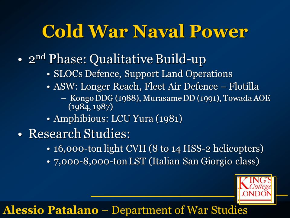 Alessio Patalano – Department of War Studies Cold War Naval Power 2 nd Phase: Qualitative Build-up2 nd Phase: Qualitative Build-up SLOCs Defence, Support Land OperationsSLOCs Defence, Support Land Operations ASW: Longer Reach, Fleet Air Defence – FlotillaASW: Longer Reach, Fleet Air Defence – Flotilla – Kongo DDG (1988), Murasame DD (1991), Towada AOE (1984, 1987) Amphibious: LCU Yura (1981)Amphibious: LCU Yura (1981) Research Studies:Research Studies: 16,000-ton light CVH (8 to 14 HSS-2 helicopters)16,000-ton light CVH (8 to 14 HSS-2 helicopters) 7,000-8,000-ton LST (Italian San Giorgio class)7,000-8,000-ton LST (Italian San Giorgio class)