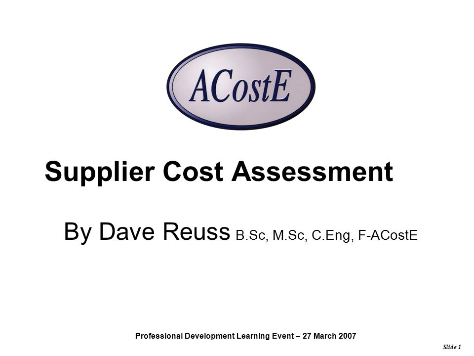 Slide 1 Professional Development Learning Event – 27 March 2007 Supplier Cost Assessment By Dave Reuss B.Sc, M.Sc, C.Eng, F-ACostE