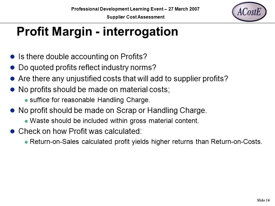 Rolls-Royce Slide 16 Professional Development Learning Event – 27 March 2007 Supplier Cost Assessment Profit Margin - interrogation Is there double ac