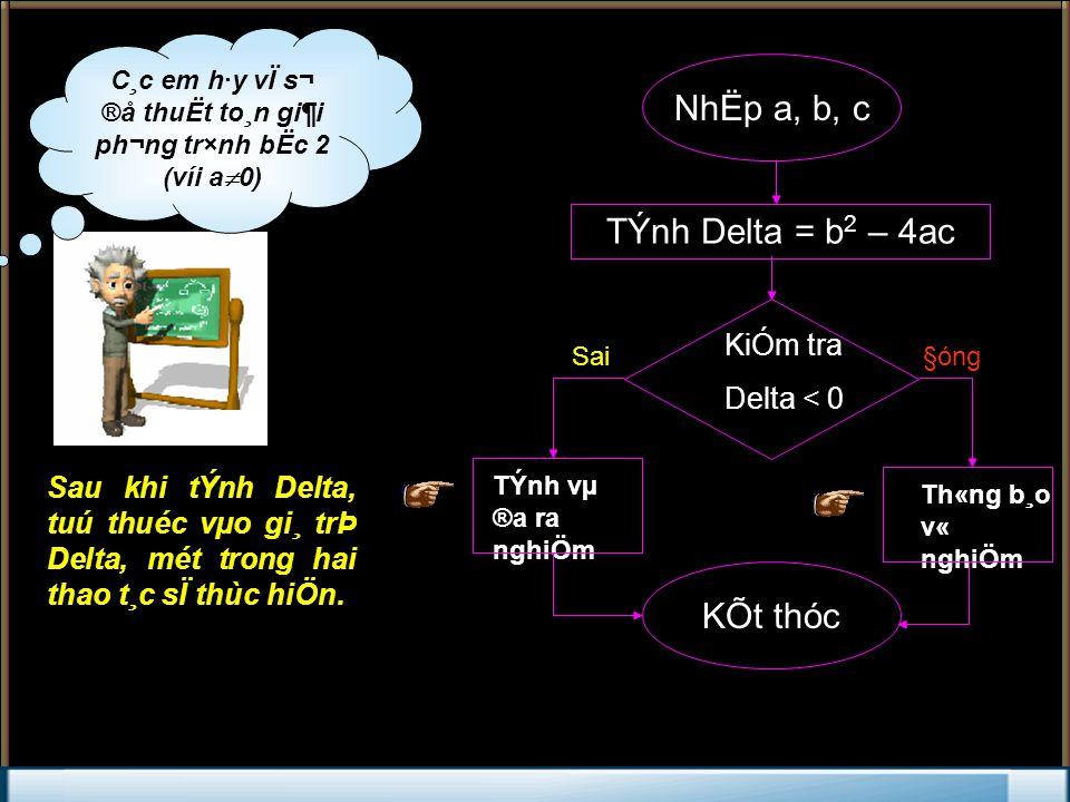 C¸c em h·y vÏ s¬ ®å thuËt to¸n gi¶i ph¬ng tr×nh bËc 2 (víi a  0) Sau khi tÝnh Delta, tuú thuéc vµo gi¸ trÞ Delta, mét trong hai thao t¸c sÏ thùc hiÖn.