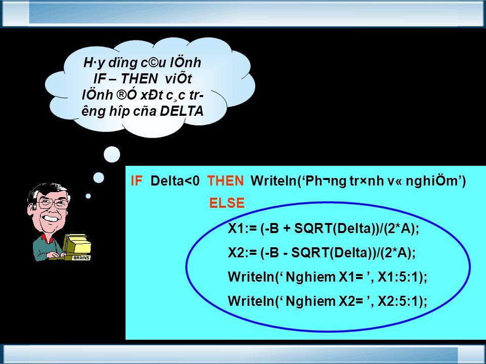 H·y dïng c©u lÖnh IF – THEN viÕt lÖnh ®Ó xÐt c¸c tr êng hîp cña DELTA IF Delta<0 THEN Writeln('Ph¬ng tr×nh v« nghiÖm') ELSE X1:= (-B + SQRT(Delta))/(2*A); X2:= (-B - SQRT(Delta))/(2*A); Writeln(' Nghiem X1= ', X1:5:1); Writeln(' Nghiem X2= ', X2:5:1);