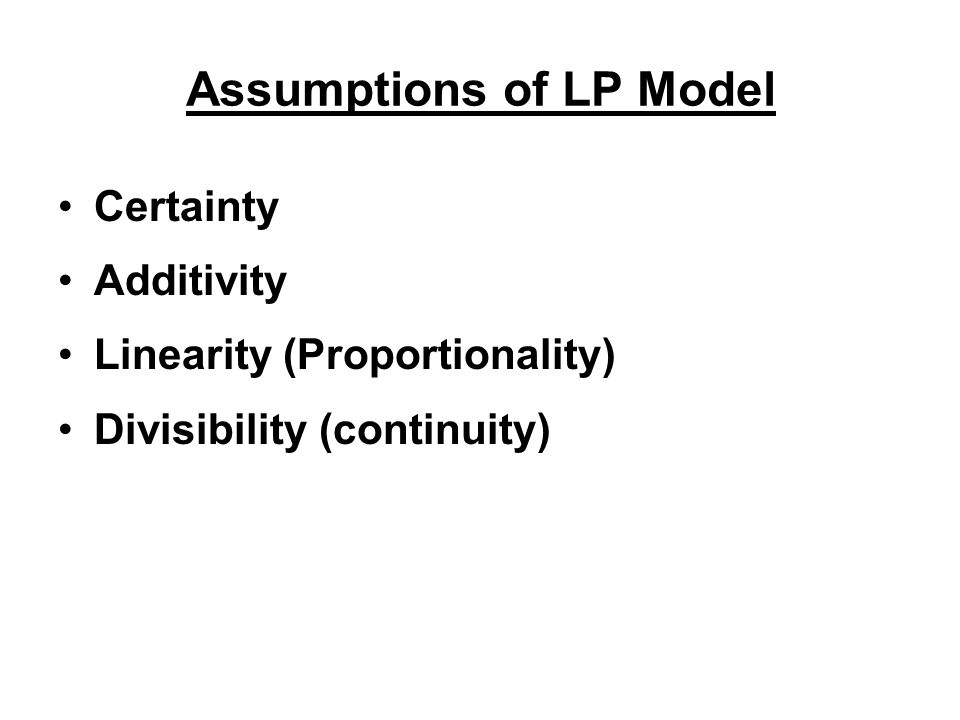 Assumptions of LP Model Certainty Additivity Linearity (Proportionality) Divisibility (continuity)