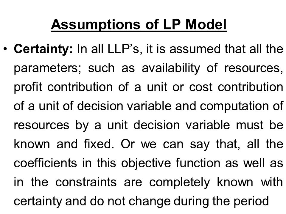 Assumptions of LP Model Certainty: In all LLP's, it is assumed that all the parameters; such as availability of resources, profit contribution of a unit or cost contribution of a unit of decision variable and computation of resources by a unit decision variable must be known and fixed.