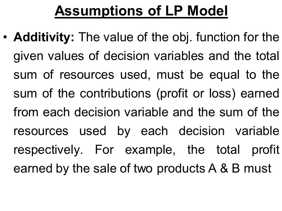 Assumptions of LP Model Additivity: The value of the obj.