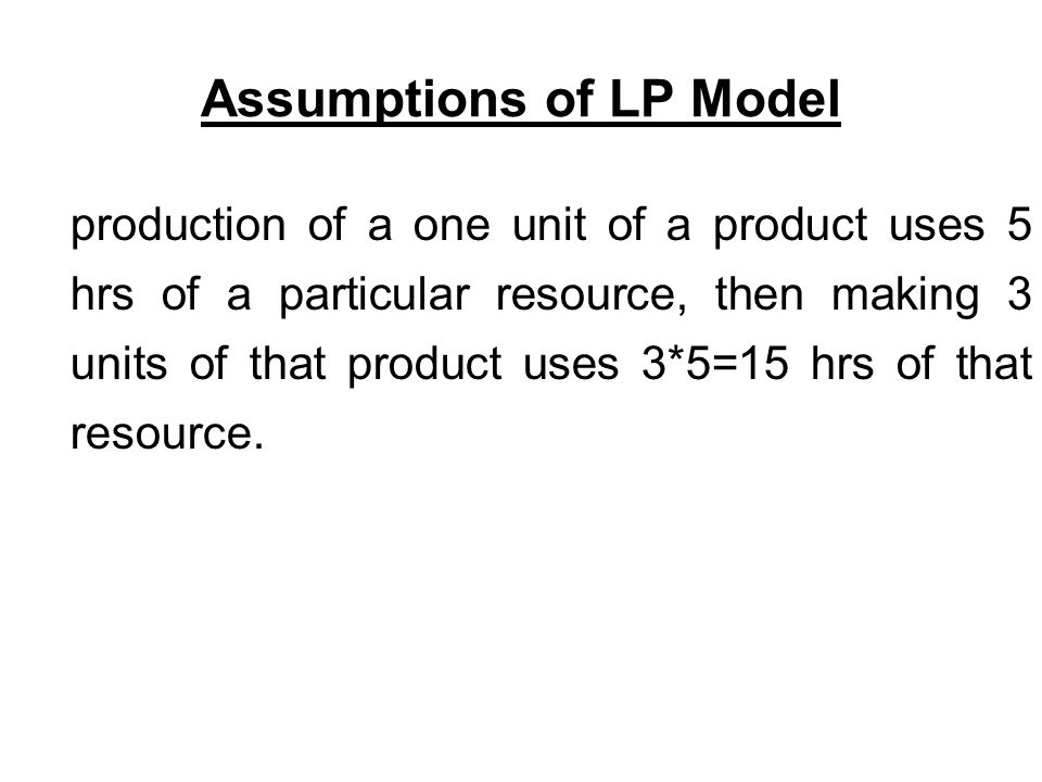 Assumptions of LP Model production of a one unit of a product uses 5 hrs of a particular resource, then making 3 units of that product uses 3*5=15 hrs of that resource.