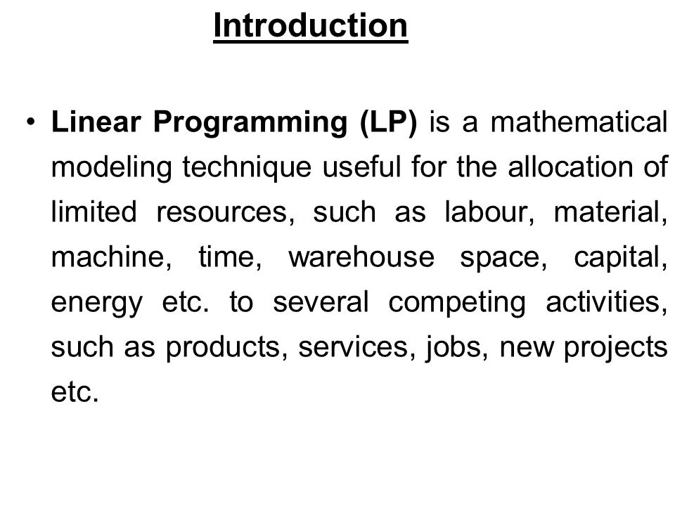 Linear Programming (LP) is a mathematical modeling technique useful for the allocation of limited resources, such as labour, material, machine, time, warehouse space, capital, energy etc.