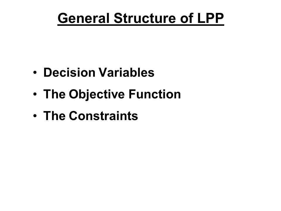 General Structure of LPP Decision Variables The Objective Function The Constraints