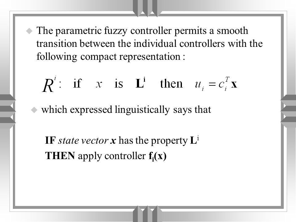 u The parametric fuzzy controller permits a smooth transition between the individual controllers with the following compact representation : u which expressed linguistically says that IF state vector x has the property L i THEN apply controller f i (x)
