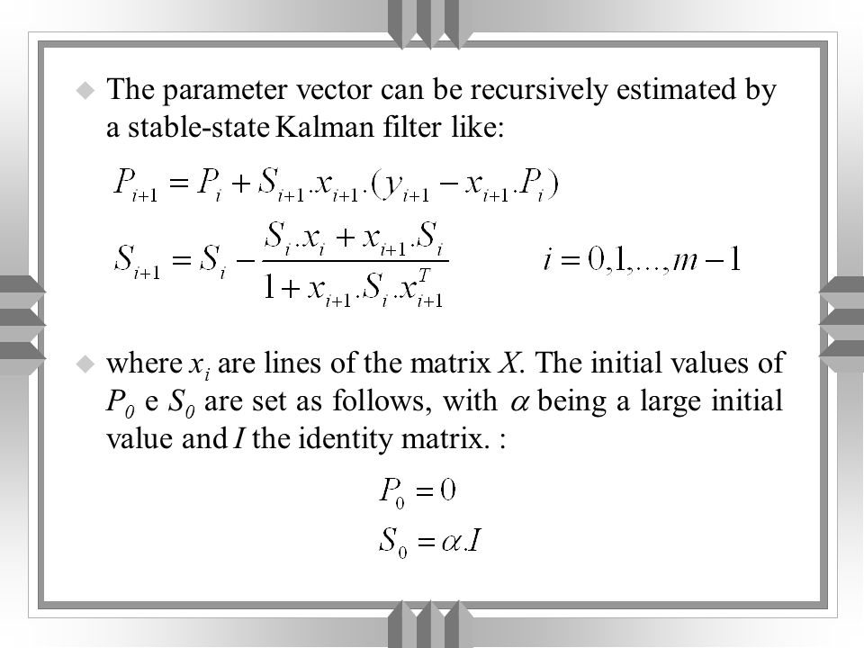 u The parameter vector can be recursively estimated by a stable-state Kalman filter like: u where x i are lines of the matrix X.