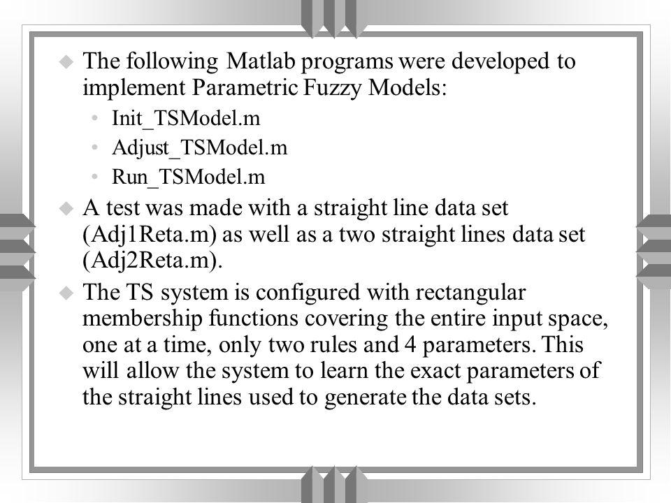 u The following Matlab programs were developed to implement Parametric Fuzzy Models: Init_TSModel.m Adjust_TSModel.m Run_TSModel.m u A test was made with a straight line data set (Adj1Reta.m) as well as a two straight lines data set (Adj2Reta.m).
