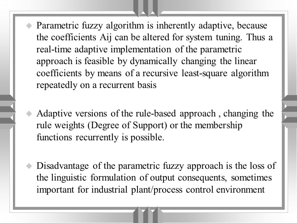 u Parametric fuzzy algorithm is inherently adaptive, because the coefficients Aij can be altered for system tuning.